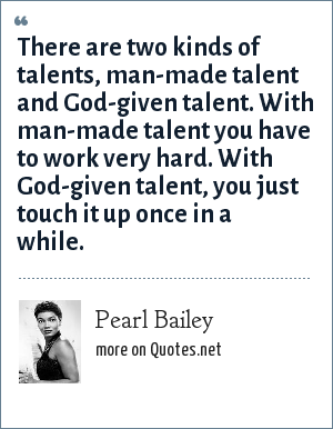 Pearl Bailey: There are two kinds of talents, man-made talent and God-given talent. With man-made talent you have to work very hard. With God-given talent, you just touch it up once in a while.