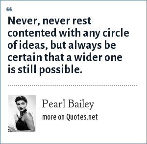 Pearl Bailey: Never, never rest contented with any circle of ideas, but always be certain that a wider one is still possible.