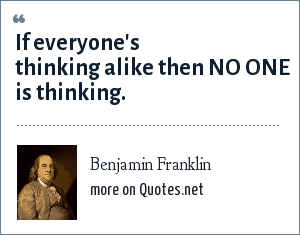 Benjamin Franklin: If everyone's thinking alike then NO ONE is thinking.