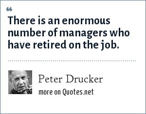 Peter Drucker: There is an enormous number of managers who have retired on the job.