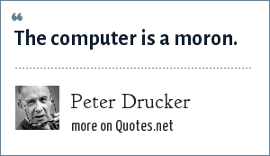 Peter Drucker: The computer is a moron.