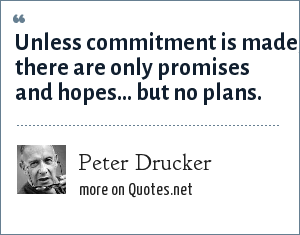 Peter Drucker: Unless commitment is made, there are only promises and hopes... but no plans.