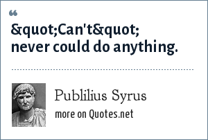 """Publilius Syrus: """"Can't"""" never could do anything."""