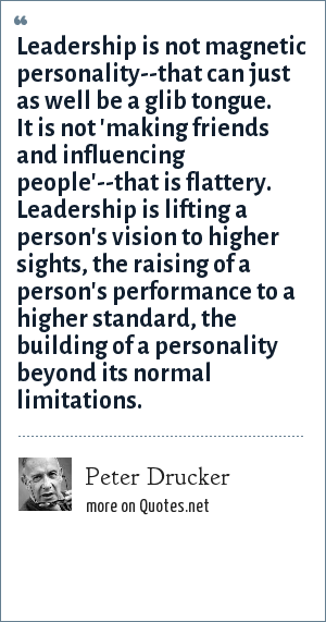 Peter Drucker: Leadership is not magnetic personality--that can just as well be a glib tongue. It is not 'making friends and influencing people'--that is flattery. Leadership is lifting a person's vision to higher sights, the raising of a person's performance to a higher standard, the building of a personality beyond its normal limitations.