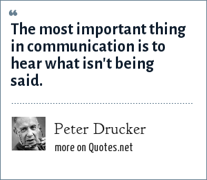Peter Drucker: The most important thing in communication is to hear what isn't being said.