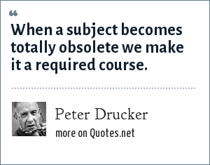 Peter Drucker: When a subject becomes totally obsolete we make it a required course.