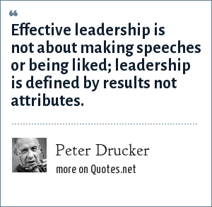 Peter Drucker: Effective leadership is not about making speeches or being liked leadership is defined by results not attributes.