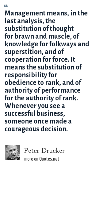 Peter Drucker: Management means, in the last analysis, the substitution of thought for brawn and muscle, of knowledge for folkways and superstition, and of cooperation for force. It means the substitution of responsibility for obedience to rank, and of authority of performance for the authority of rank. Whenever you see a successful business, someone once made a courageous decision.
