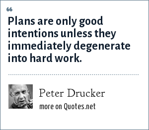 Peter Drucker: Plans are only good intentions unless they immediately degenerate into hard work.