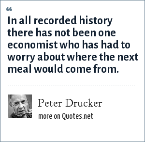 Peter Drucker: In all recorded history there has not been one economist who has had to worry about where the next meal would come from.