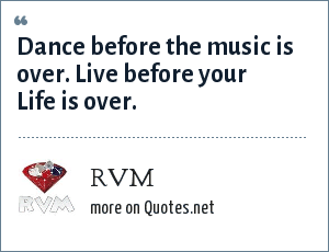 RVM: Dance before the music is over. Live before your Life is over.