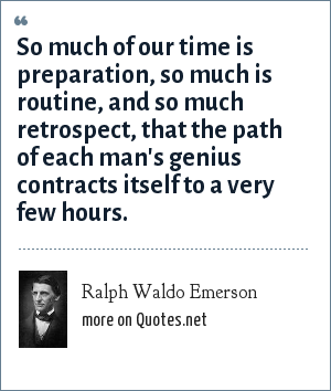 Ralph Waldo Emerson: So much of our time is preparation, so much is routine, and so much retrospect, that the path of each man's genius contracts itself to a very few hours.