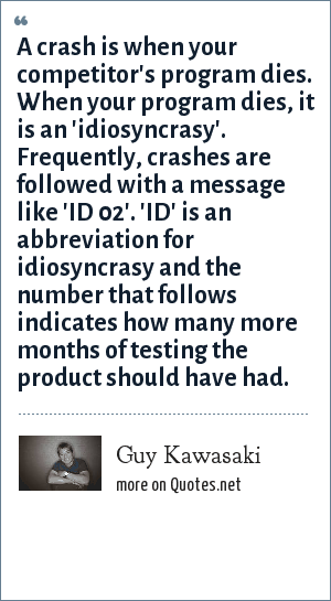 Guy Kawasaki: A crash is when your competitor's program dies. When your program dies, it is an 'idiosyncrasy'. Frequently, crashes are followed with a message like 'ID 02'. 'ID' is an abbreviation for idiosyncrasy and the number that follows indicates how many more months of testing the product should have had.