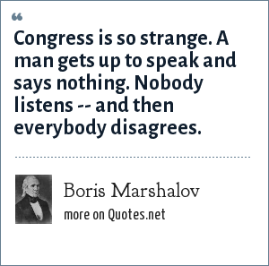 Boris Marshalov: Congress is so strange. A man gets up to speak and says nothing. Nobody listens -- and then everybody disagrees.