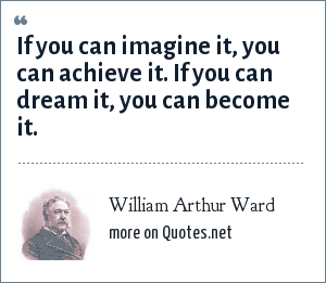 William Arthur Ward: If you can imagine it,You can achieve it.If you can dream it,You can become it.
