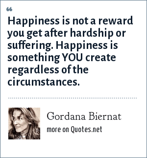 Gordana Biernat: Happiness is not a reward you get after hardship or suffering. Happiness is something YOU create regardless of the circumstances.