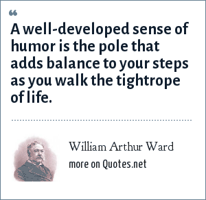 William Arthur Ward: A well-developed sense of humor is the pole that adds balance to your steps as you walk the tightrope of life.