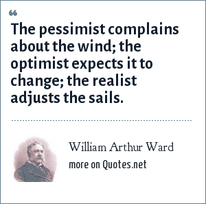 William Arthur Ward: The pessimist complains about the wind the optimist expects it to change the realist adjusts the sails.