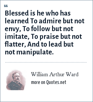 William Arthur Ward: Blessed is he who has learned To admire but not envy, To follow but not imitate, To praise but not flatter, And to lead but not manipulate.