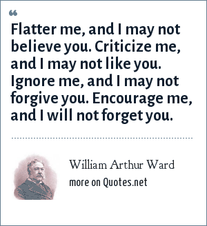 William Arthur Ward: Flatter me, and I may not believe you. Criticize me, and I may not like you. Ignore me, and I may not forgive you. Encourage me, and I will not forget you.