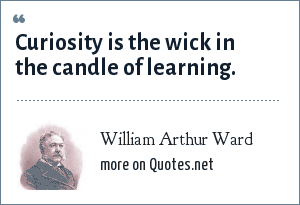 William Arthur Ward: Curiosity is the wick in the candle of learning.