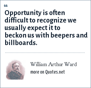 William Arthur Ward: Opportunity is often difficult to recognize we usually expect it to beckon us with beepers and billboards.