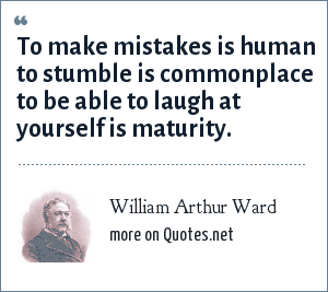 William Arthur Ward: To make mistakes is human to stumble is commonplace to be able to laugh at yourself is maturity.