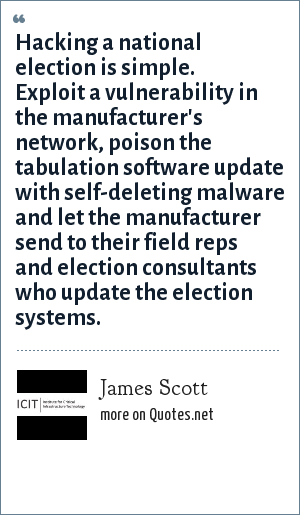 James Scott: Hacking a national election is simple. Exploit a vulnerability in the manufacturer's network, poison the tabulation software update with self-deleting malware and let the manufacturer send to their field reps and election consultants who update the election systems.