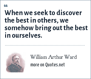 William Arthur Ward: When we seek to discover the best in others, we somehow bring out the best in ourselves.