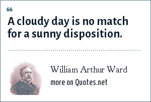 William Arthur Ward: A cloudy day is no match for a sunny disposition.