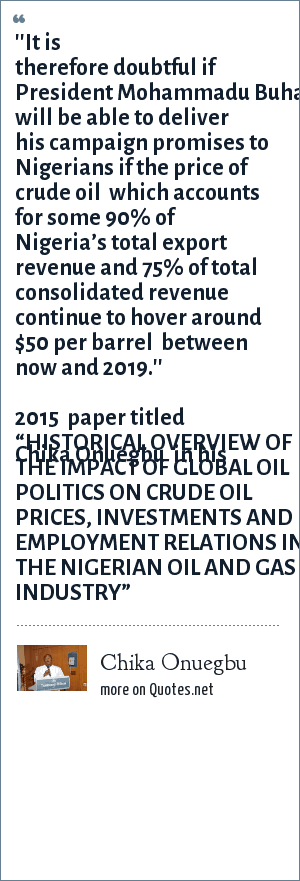 """Chika Onuegbu: ''It is therefore doubtful if President Mohammadu Buhari will be able to deliver his campaign promises to Nigerians if the price of crude oil  which accounts for some 90% of Nigeria's total export revenue and 75% of total consolidated revenue continue to hover around $50 per barrel  between now and 2019.''   Chika Onuegbu  in his 2015  paper titled """"HISTORICAL OVERVIEW OF THE IMPACT OF GLOBAL OIL POLITICS ON CRUDE OIL PRICES, INVESTMENTS AND EMPLOYMENT RELATIONS IN THE NIGERIAN OIL AND GAS INDUSTRY"""""""