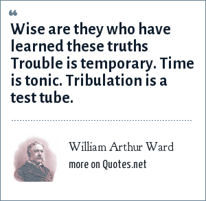 William Arthur Ward: Wise are they who have learned these truths Trouble is temporary. Time is tonic. Tribulation is a test tube.
