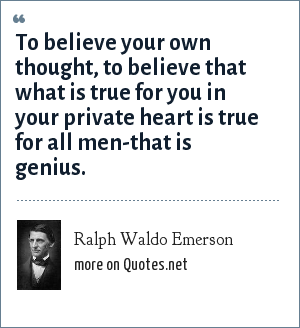 Ralph Waldo Emerson: To believe your own thought, to believe that what is true for you in your private heart is true for all men-that is genius.
