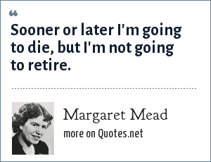 Margaret Mead: Sooner or later I'm going to die, but I'm not going to retire.