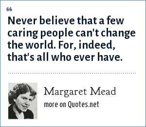 Margaret Mead: Never believe that a few caring people can't change the world. For, indeed, that's all who ever have.