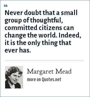 Margaret Mead: Never doubt that a small group of thoughtful, committed citizens can change the world. Indeed, it is the only thing that ever has.