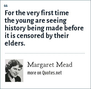 Margaret Mead: For the very first time the young are seeing history being made before it is censored by their elders.