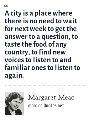 Margaret Mead: A city is a place where there is no need to wait for next week to get the answer to a question, to taste the food of any country, to find new voices to listen to and familiar ones to listen to again.