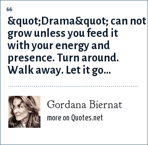 "Gordana Biernat: ""Drama"" can not grow unless you feed it with your energy and presence. Turn around. Walk away. Let it go..."