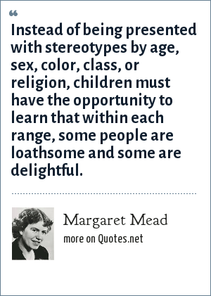 Margaret Mead: Instead of being presented with stereotypes by age, sex, color, class, or religion, children must have the opportunity to learn that within each range, some people are loathsome and some are delightful.