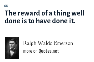 Ralph Waldo Emerson: The reward of a thing well done is to have done it.