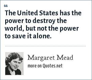 Margaret Mead: The United States has the power to destroy the world, but not the power to save it alone.