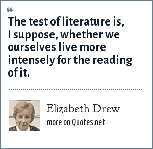 Elizabeth Drew: The test of literature is, I suppose, whether we ourselves live more intensely for the reading of it.