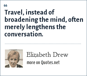 Elizabeth Drew: Travel, instead of broadening the mind, often merely lengthens the conversation.