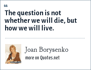 Joan Borysenko: The question is not whether we will die, but how we will live.