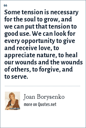 Joan Borysenko: Some tension is necessary for the soul to grow, and we can put that tension to good use. We can look for every opportunity to give and receive love, to appreciate nature, to heal our wounds and the wounds of others, to forgive, and to serve.