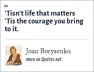 Joan Borysenko: 'Tisn't life that matters 'Tis the courage you bring to it.