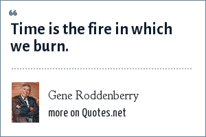Gene Roddenberry: Time is the fire in which we burn.