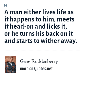 Gene Roddenberry: A man either lives life as it happens to him, meets it head-on and licks it, or he turns his back on it and starts to wither away.