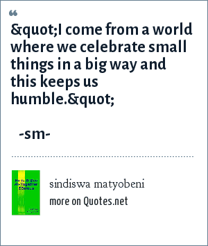 "sindiswa matyobeni: ""I come from a world where we celebrate small things in a big way and this keeps us humble.""                                            -sm-"